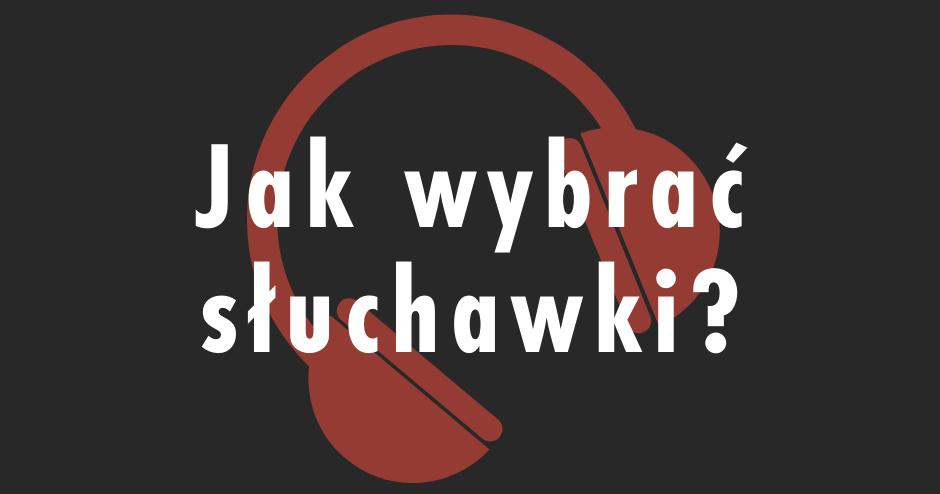 Jak wybrać słuchawki?